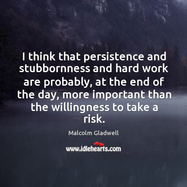 Image, I think that persistence and stubbornness and hard work are probably, at
