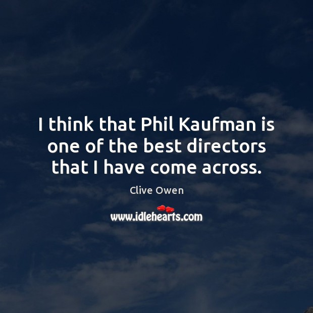 I think that Phil Kaufman is one of the best directors that I have come across. Clive Owen Picture Quote