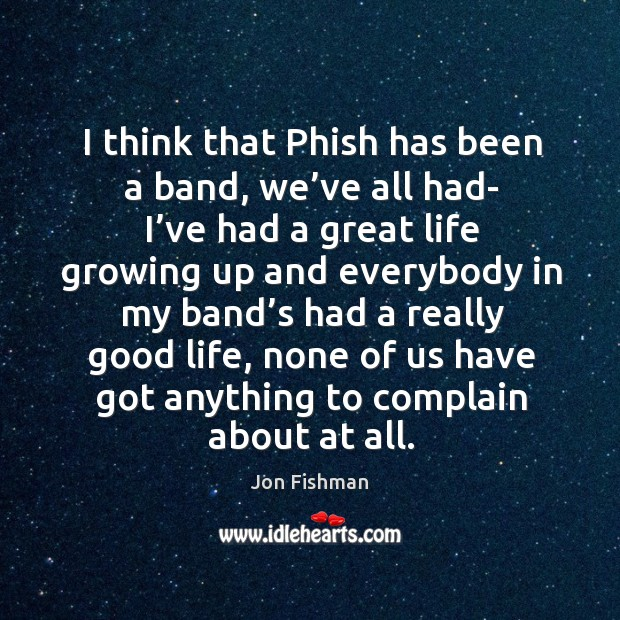 I think that phish has been a band, we've all had- I've had a great life growing up and Image