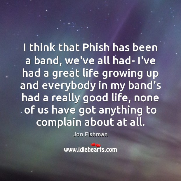 I think that Phish has been a band, we've all had- I've Image
