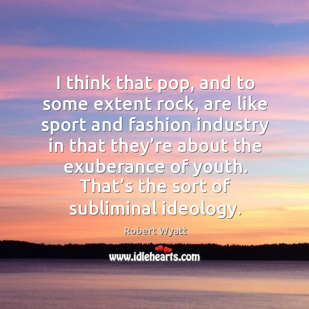 I think that pop, and to some extent rock, are like sport and fashion industry in Robert Wyatt Picture Quote