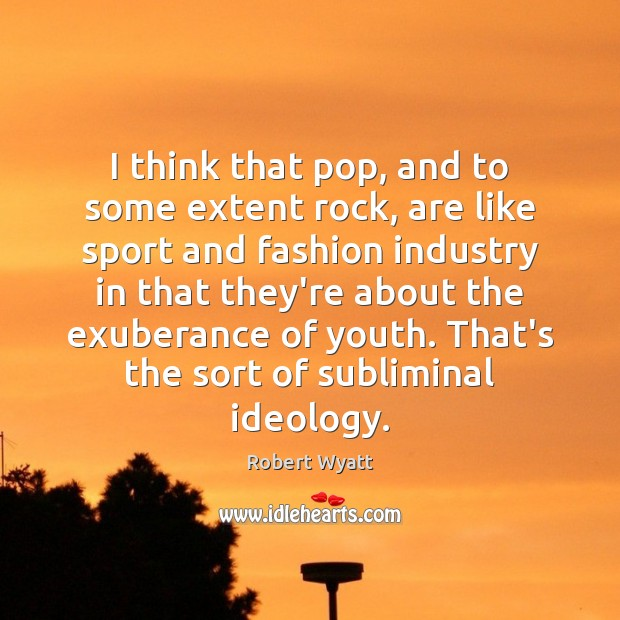 I think that pop, and to some extent rock, are like sport Robert Wyatt Picture Quote