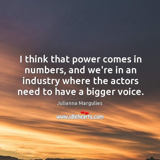 I think that power comes in numbers, and we're in an industry Julianna Margulies Picture Quote