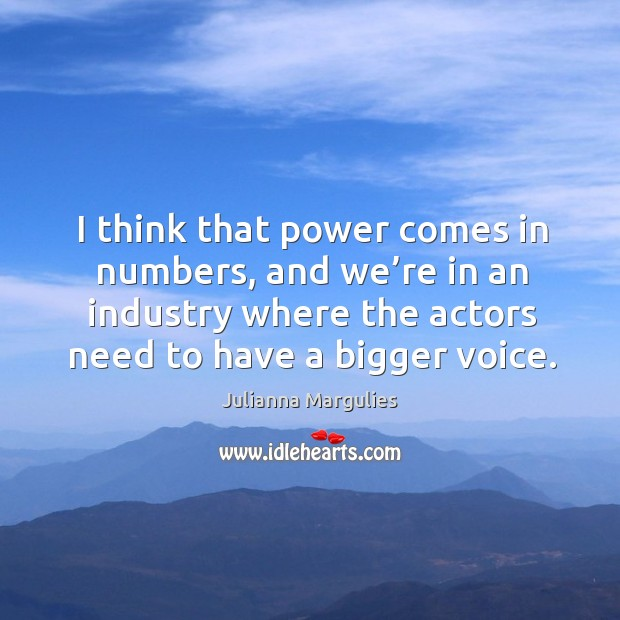 I think that power comes in numbers, and we're in an industry where the actors need to have a bigger voice. Julianna Margulies Picture Quote