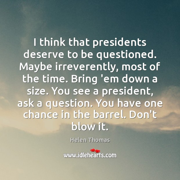 I think that presidents deserve to be questioned. Maybe irreverently, most of Helen Thomas Picture Quote