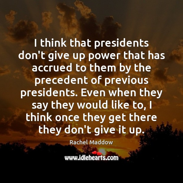 I think that presidents don't give up power that has accrued to Rachel Maddow Picture Quote
