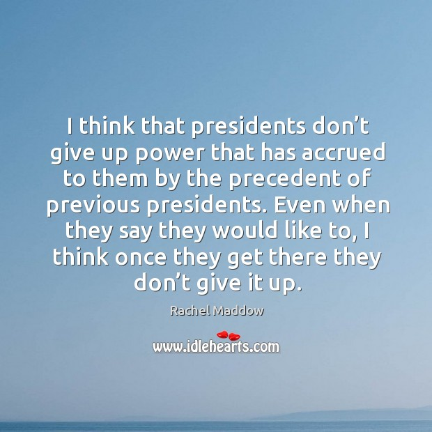 I think that presidents don't give up power that has accrued to them by the precedent of previous presidents. Image