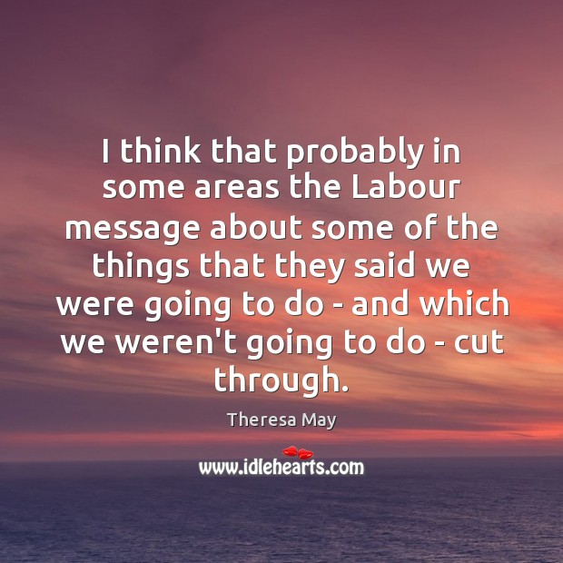 I think that probably in some areas the Labour message about some Theresa May Picture Quote