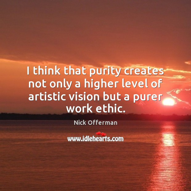 I think that purity creates not only a higher level of artistic Nick Offerman Picture Quote