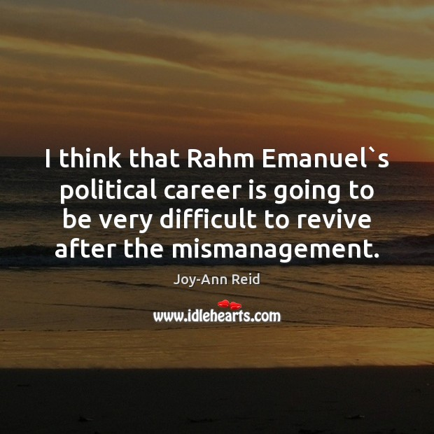 I think that Rahm Emanuel`s political career is going to be Image