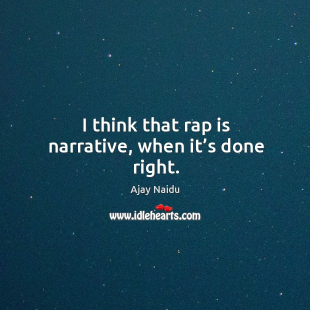 Image, I think that rap is narrative, when it's done right.