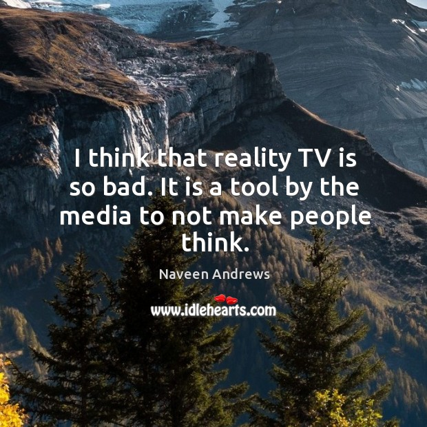 I think that reality tv is so bad. It is a tool by the media to not make people think. Naveen Andrews Picture Quote
