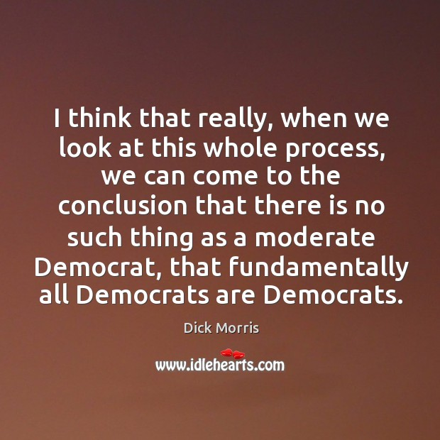 I think that really, when we look at this whole process, we Dick Morris Picture Quote
