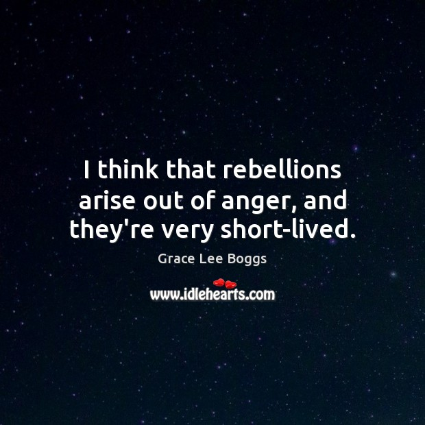I think that rebellions arise out of anger, and they're very short-lived. Image