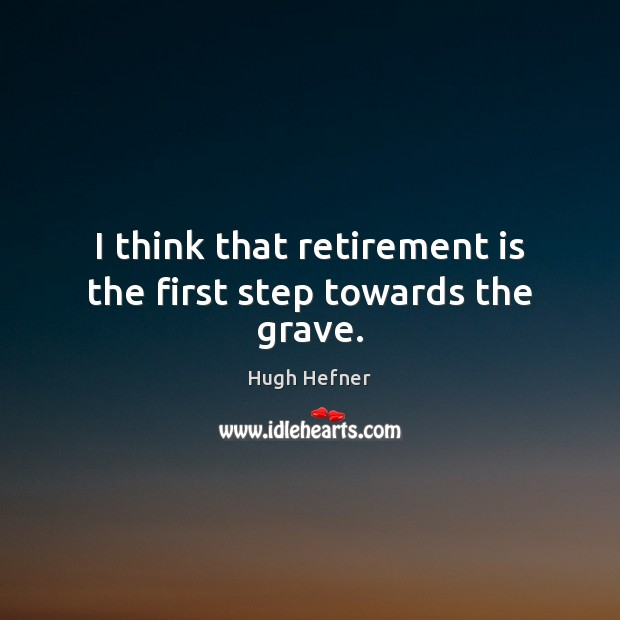 I think that retirement is the first step towards the grave. Retirement Quotes Image
