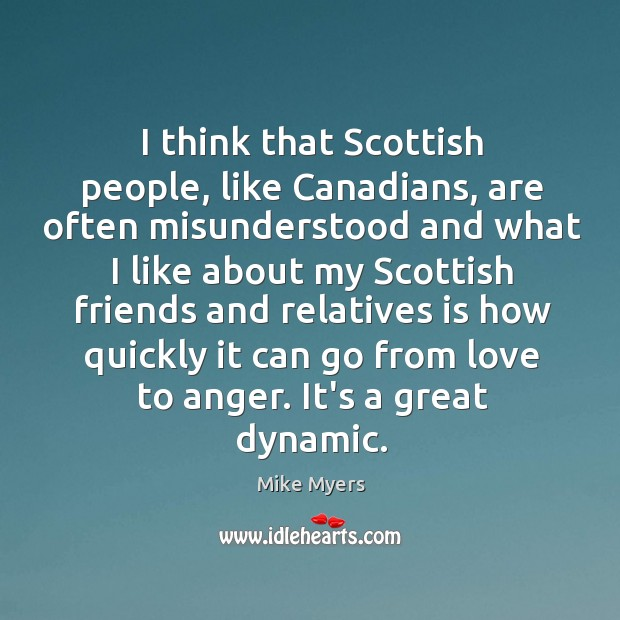 I think that Scottish people, like Canadians, are often misunderstood and what Mike Myers Picture Quote
