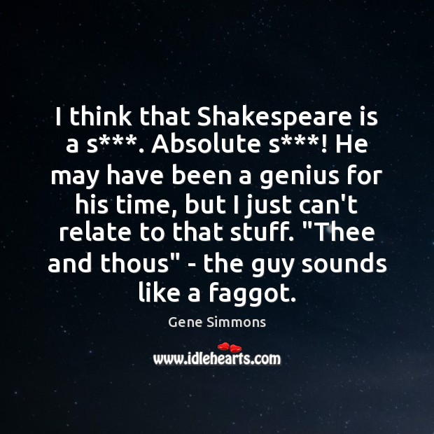 I think that Shakespeare is a s***. Absolute s***! He may have Gene Simmons Picture Quote