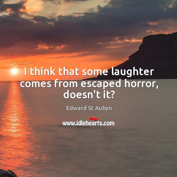 I think that some laughter comes from escaped horror, doesn't it? Edward St Aubyn Picture Quote