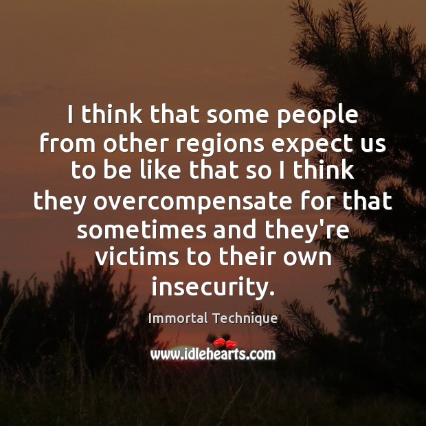 I think that some people from other regions expect us to be Immortal Technique Picture Quote