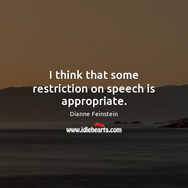 I think that some restriction on speech is appropriate. Dianne Feinstein Picture Quote