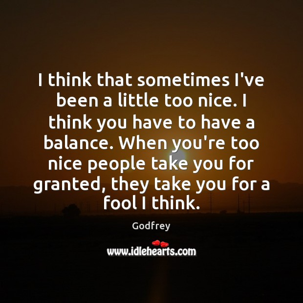 I think that sometimes I've been a little too nice. I think Godfrey Picture Quote