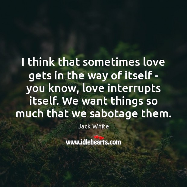 I think that sometimes love gets in the way of itself – Image