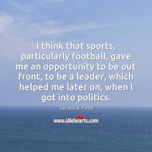 I think that sports, particularly football, gave me an opportunity to be Gerald R. Ford Picture Quote