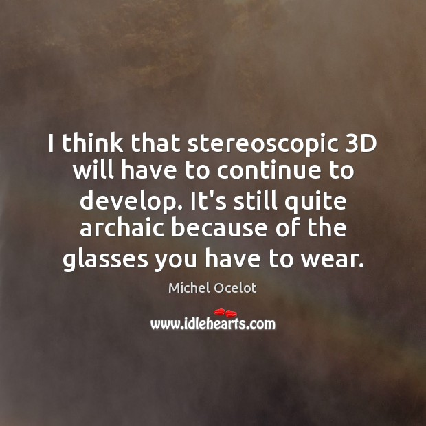 Image, I think that stereoscopic 3D will have to continue to develop. It's
