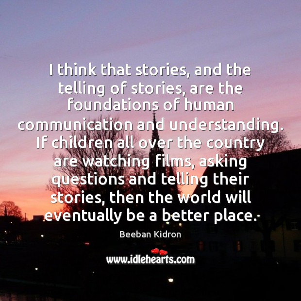 Image, I think that stories, and the telling of stories, are the foundations