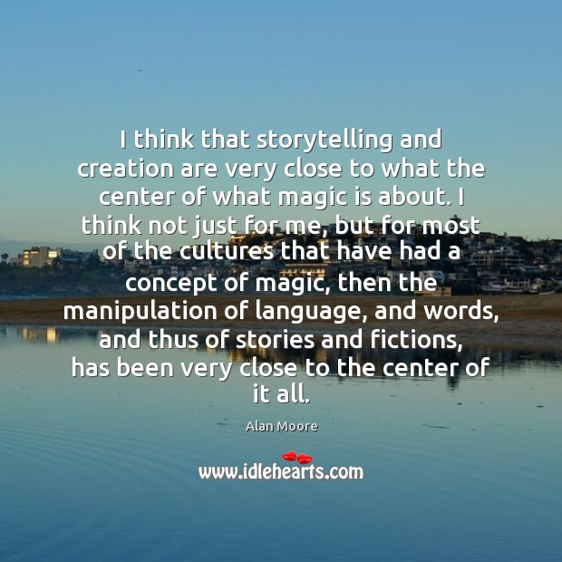 I think that storytelling and creation are very close to what the Alan Moore Picture Quote