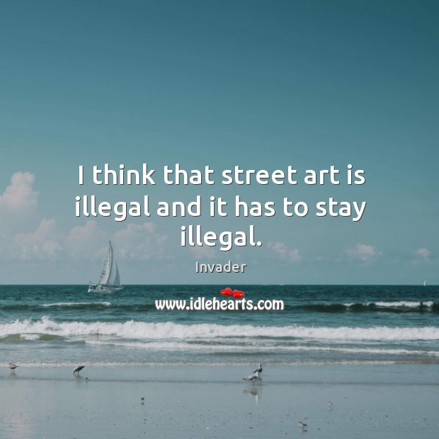 I think that street art is illegal and it has to stay illegal. Image