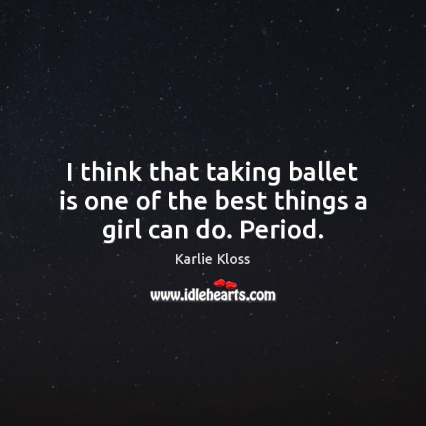 I think that taking ballet is one of the best things a girl can do. Period. Karlie Kloss Picture Quote