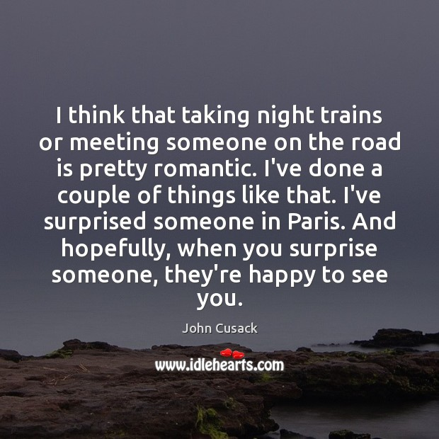 I think that taking night trains or meeting someone on the road John Cusack Picture Quote
