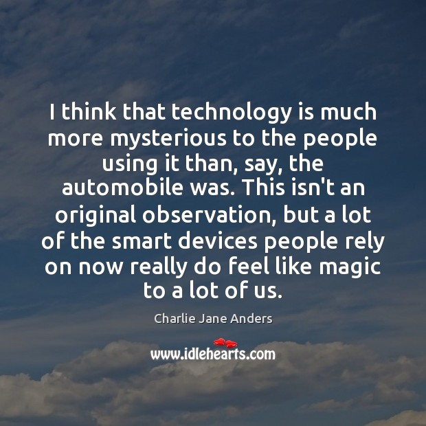 I think that technology is much more mysterious to the people using Technology Quotes Image