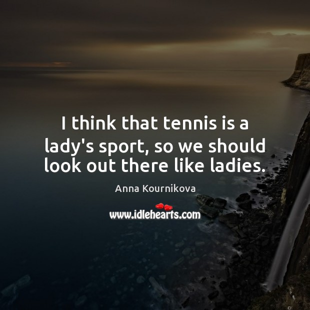Image, I think that tennis is a lady's sport, so we should look out there like ladies.