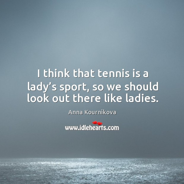 I think that tennis is a lady's sport, so we should look out there like ladies. Anna Kournikova Picture Quote