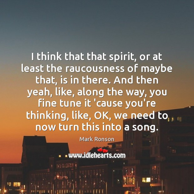 Image, I think that that spirit, or at least the raucousness of maybe