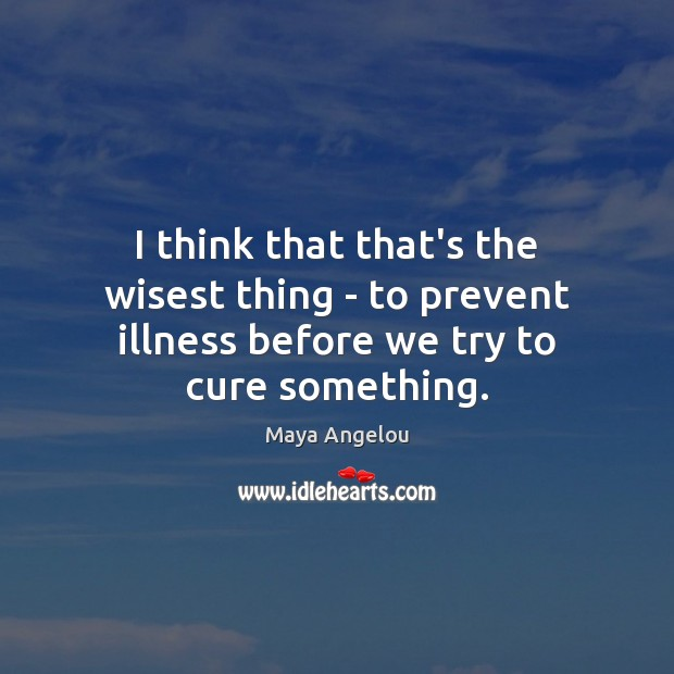 Image, I think that that's the wisest thing – to prevent illness before we try to cure something.
