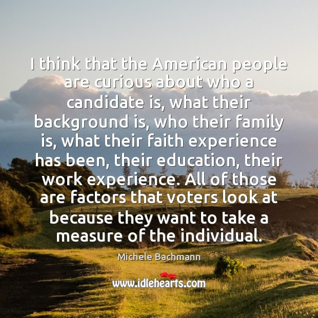 I think that the American people are curious about who a candidate Michele Bachmann Picture Quote