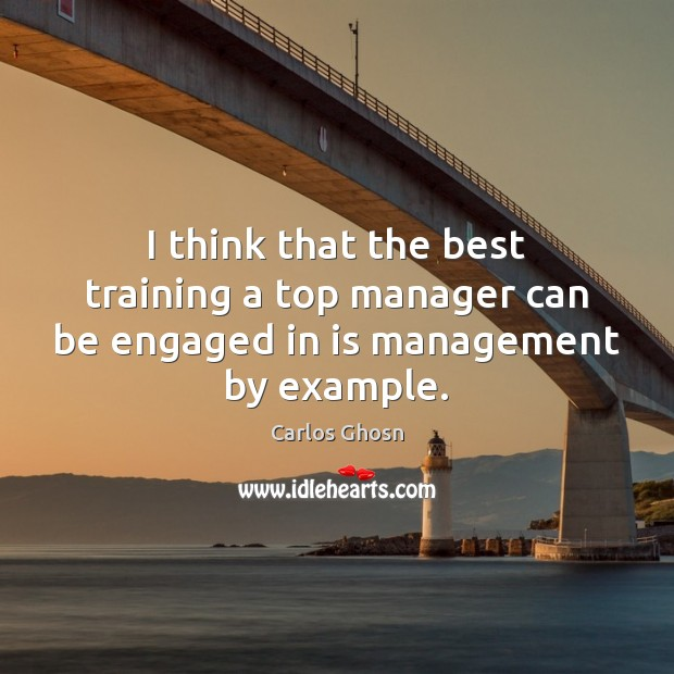 I think that the best training a top manager can be engaged in is management by example. Image