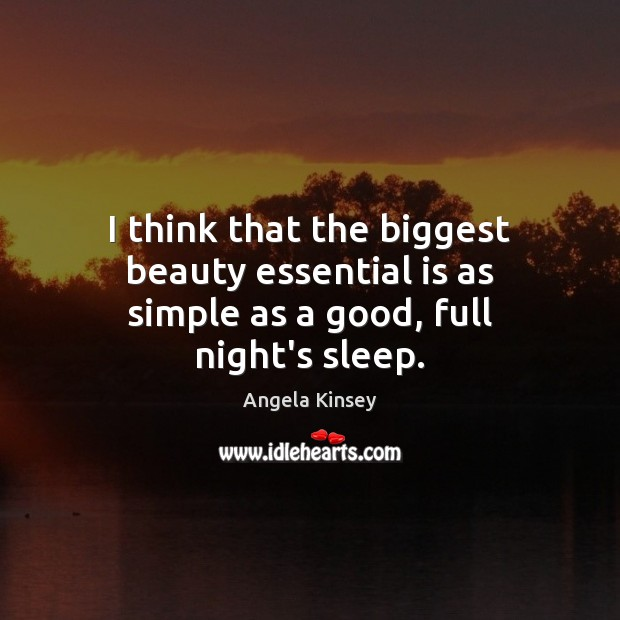 Image, I think that the biggest beauty essential is as simple as a good, full night's sleep.