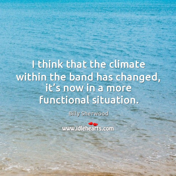 I think that the climate within the band has changed, it's now in a more functional situation. Billy Sherwood Picture Quote