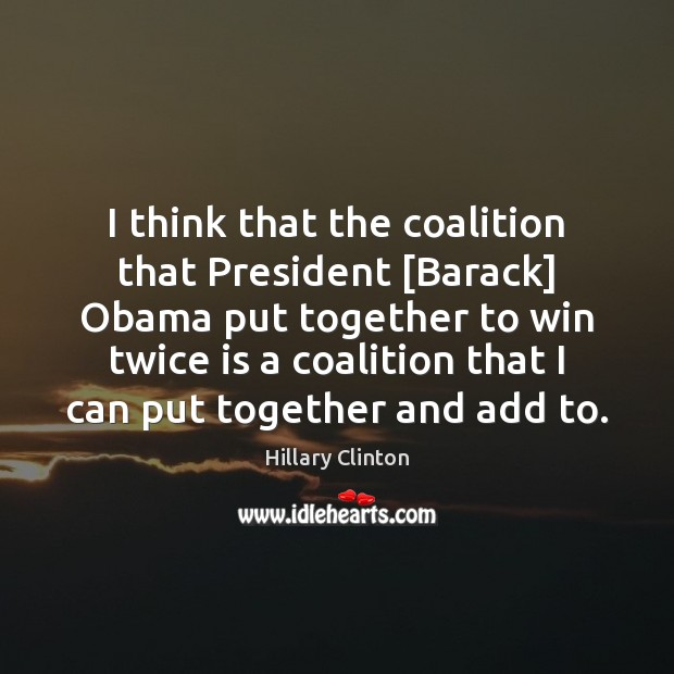 I think that the coalition that President [Barack] Obama put together to Hillary Clinton Picture Quote