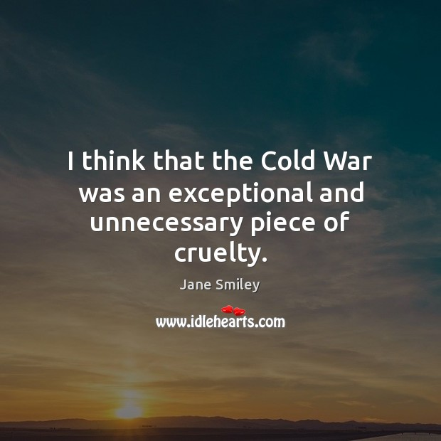 I think that the Cold War was an exceptional and unnecessary piece of cruelty. Jane Smiley Picture Quote