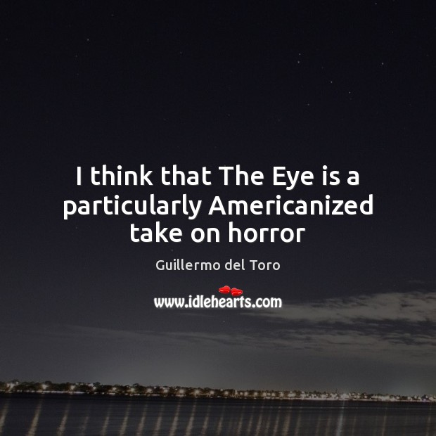 I think that The Eye is a particularly Americanized take on horror Image