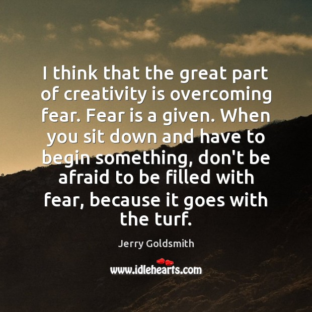 I think that the great part of creativity is overcoming fear. Fear Don't Be Afraid Quotes Image