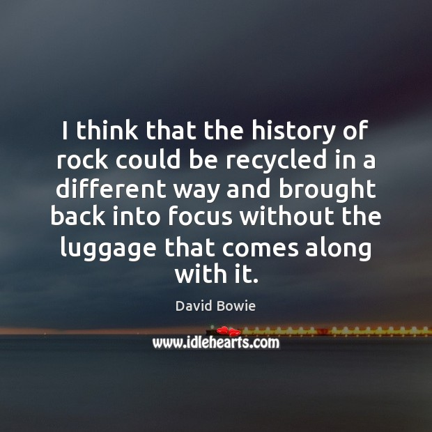 I think that the history of rock could be recycled in a Image