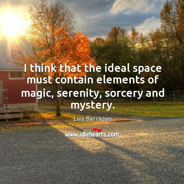 I think that the ideal space must contain elements of magic, serenity, sorcery and mystery. Image