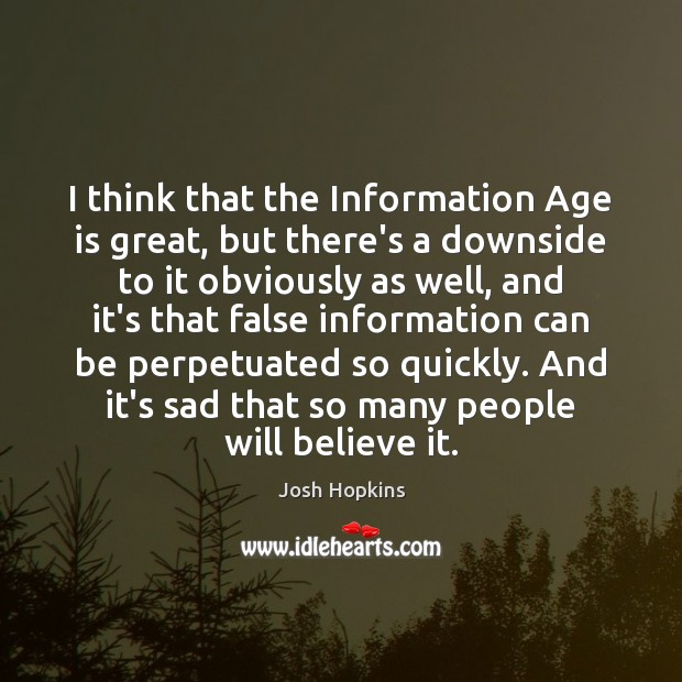 I think that the Information Age is great, but there's a downside Age Quotes Image