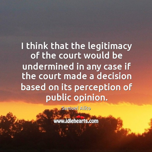I think that the legitimacy of the court would be undermined in any case Image